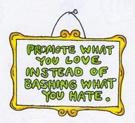 Promote what you love instead of bashing what you hate.