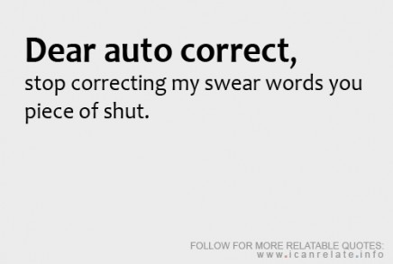 Dear auto correct, stop correcting my swear words you piece of shut.